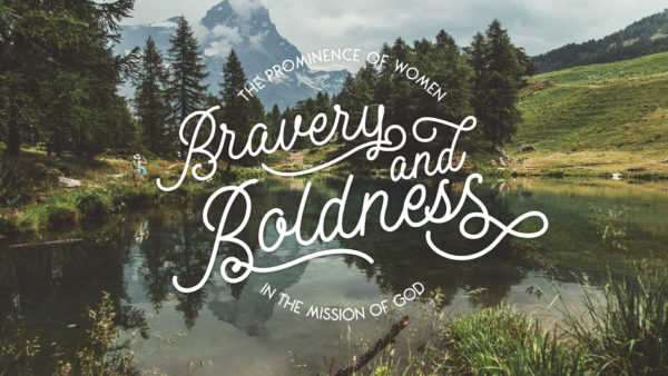 Bravery and Boldness: The Prominence of Women in the Mission of God