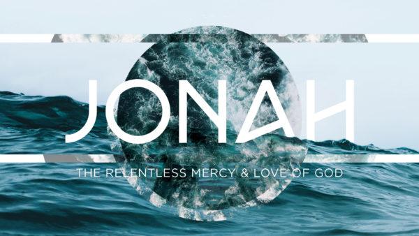 Jonah: The Relentless Mercy & Love of God